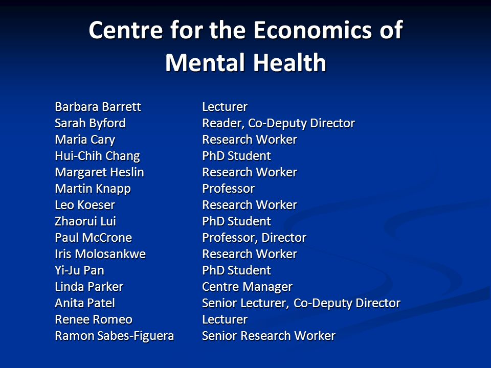 Centre for the Economics of Mental Health Barbara Barrett Lecturer Sarah ByfordReader, Co-Deputy Director Maria Cary Research Worker Hui-Chih Chang PhD Student Margaret Heslin Research Worker Martin Knapp Professor Leo Koeser Research Worker Zhaorui Lui PhD Student Paul McCrone Professor, Director Iris Molosankwe Research Worker Yi-Ju Pan PhD Student Linda Parker Centre Manager Anita Patel Senior Lecturer, Co-Deputy Director Renee Romeo Lecturer Ramon Sabes-Figuera Senior Research Worker