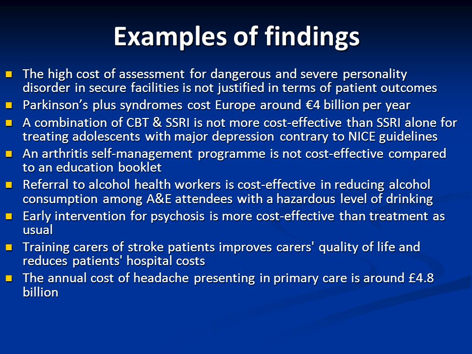 Examples of findings The high cost of assessment for dangerous and severe personality disorder in secure facilities is not justified in terms of patient outcomes The high cost of assessment for dangerous and severe personality disorder in secure facilities is not justified in terms of patient outcomes Parkinsons plus syndromes cost Europe around 4 billion per year Parkinsons plus syndromes cost Europe around 4 billion per year A combination of CBT & SSRI is not more cost-effective than SSRI alone for treating adolescents with major depression contrary to NICE guidelines A combination of CBT & SSRI is not more cost-effective than SSRI alone for treating adolescents with major depression contrary to NICE guidelines An arthritis self-management programme is not cost-effective compared to an education booklet An arthritis self-management programme is not cost-effective compared to an education booklet Referral to alcohol health workers is cost-effective in reducing alcohol consumption among A&E attendees with a hazardous level of drinking Referral to alcohol health workers is cost-effective in reducing alcohol consumption among A&E attendees with a hazardous level of drinking Early intervention for psychosis is more cost-effective than treatment as usual Early intervention for psychosis is more cost-effective than treatment as usual Training carers of stroke patients improves carers quality of life and reduces patients hospital costs Training carers of stroke patients improves carers quality of life and reduces patients hospital costs The annual cost of headache presenting in primary care is around £4.8 billion The annual cost of headache presenting in primary care is around £4.8 billion