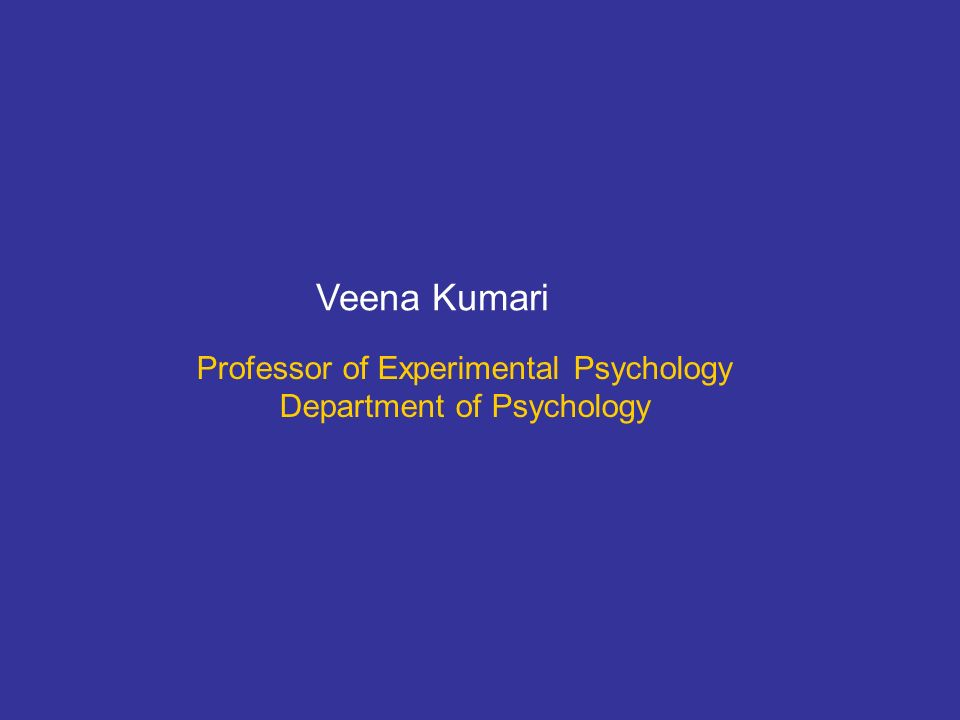 Professor of Experimental Psychology Department of Psychology Veena Kumari