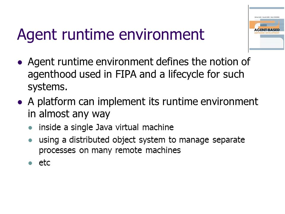Agent runtime environment Agent runtime environment defines the notion of agenthood used in FIPA and a lifecycle for such systems. A platform can impl