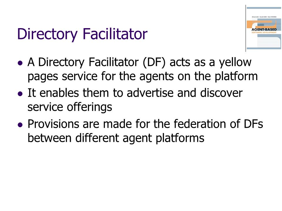 Directory Facilitator A Directory Facilitator (DF) acts as a yellow pages service for the agents on the platform It enables them to advertise and disc