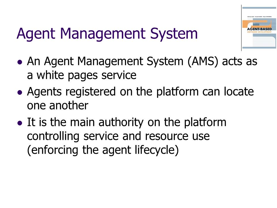 Agent Management System An Agent Management System (AMS) acts as a white pages service Agents registered on the platform can locate one another It is
