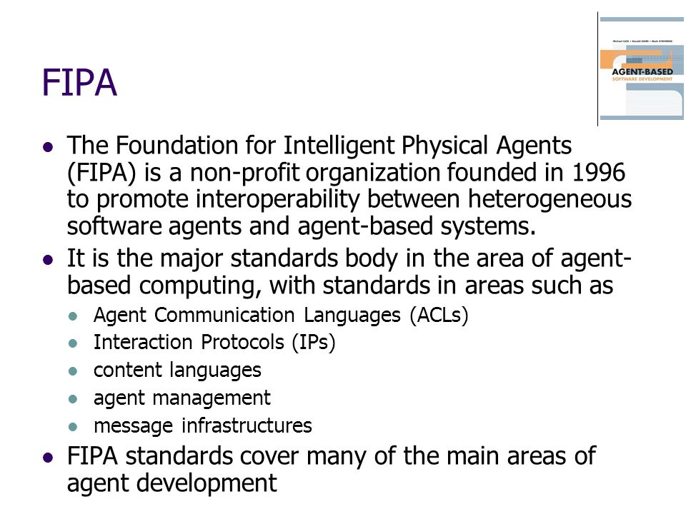 FIPA The Foundation for Intelligent Physical Agents (FIPA) is a non-profit organization founded in 1996 to promote interoperability between heterogene