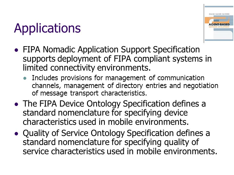 Applications FIPA Nomadic Application Support Specification supports deployment of FIPA compliant systems in limited connectivity environments. Includ