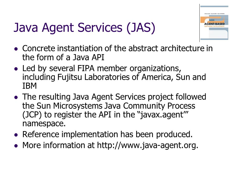 Java Agent Services (JAS) Concrete instantiation of the abstract architecture in the form of a Java API Led by several FIPA member organizations, incl