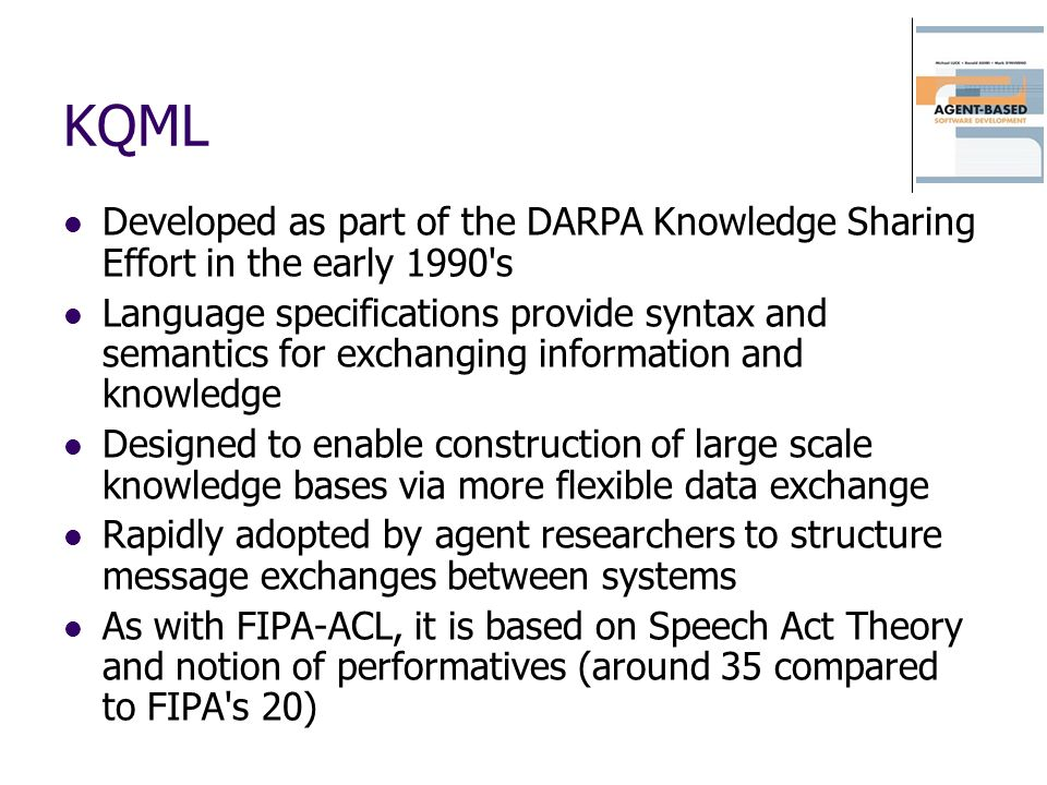 KQML Developed as part of the DARPA Knowledge Sharing Effort in the early 1990's Language specifications provide syntax and semantics for exchanging i
