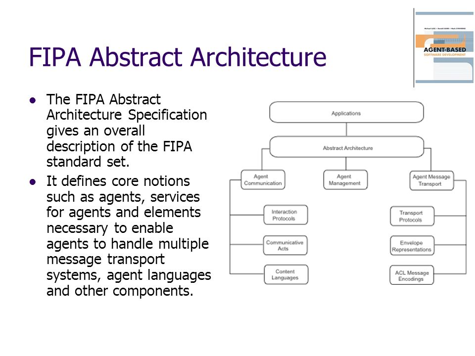 FIPA Abstract Architecture The FIPA Abstract Architecture Specification gives an overall description of the FIPA standard set. It defines core notions
