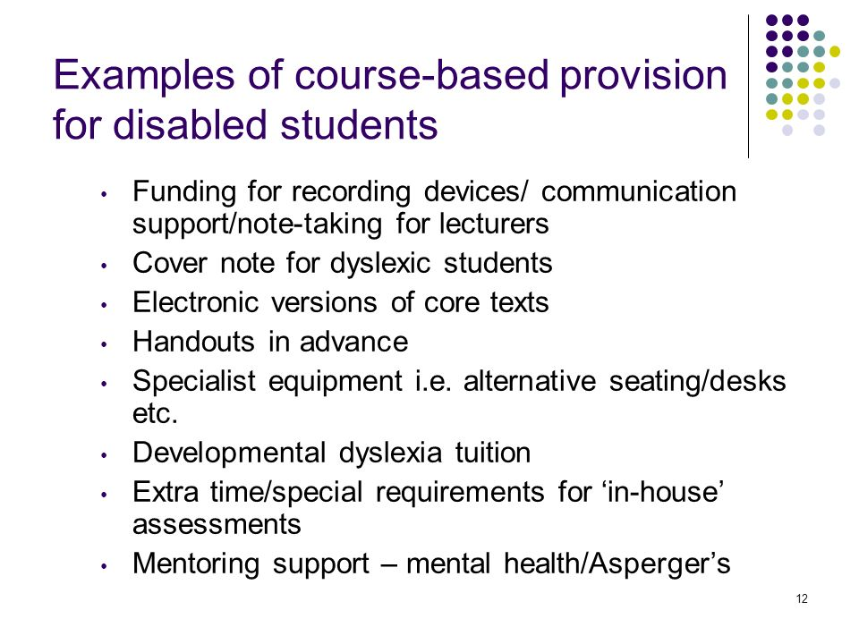 12 Examples of course-based provision for disabled students Funding for recording devices/ communication support/note-taking for lecturers Cover note for dyslexic students Electronic versions of core texts Handouts in advance Specialist equipment i.e.