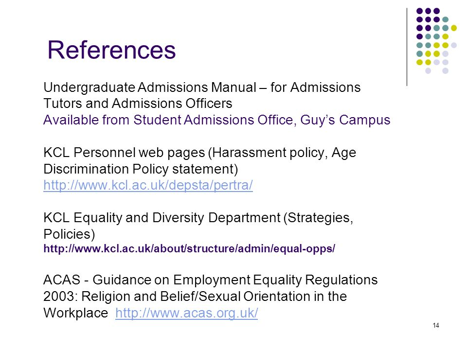 14 References Undergraduate Admissions Manual – for Admissions Tutors and Admissions Officers Available from Student Admissions Office, Guys Campus KCL Personnel web pages (Harassment policy, Age Discrimination Policy statement) http://www.kcl.ac.uk/depsta/pertra/ KCL Equality and Diversity Department (Strategies, Policies) http://www.kcl.ac.uk/about/structure/admin/equal-opps/ ACAS - Guidance on Employment Equality Regulations 2003: Religion and Belief/Sexual Orientation in the Workplace http://www.acas.org.uk/http://www.acas.org.uk/