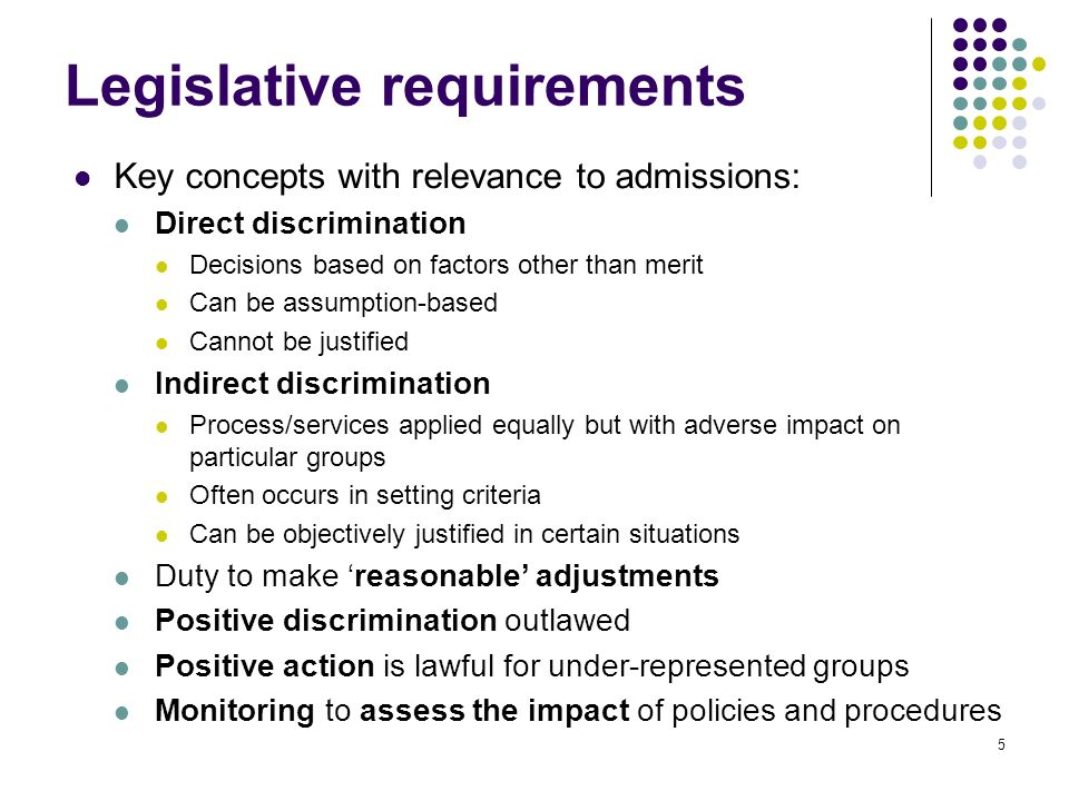 5 Legislative requirements Key concepts with relevance to admissions: Direct discrimination Decisions based on factors other than merit Can be assumption-based Cannot be justified Indirect discrimination Process/services applied equally but with adverse impact on particular groups Often occurs in setting criteria Can be objectively justified in certain situations Duty to make reasonable adjustments Positive discrimination outlawed Positive action is lawful for under-represented groups Monitoring to assess the impact of policies and procedures