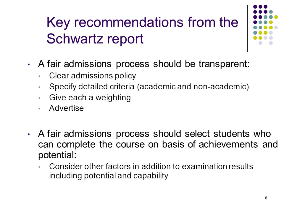 8 Key recommendations from the Schwartz report A fair admissions process should be transparent: Clear admissions policy Specify detailed criteria (aca