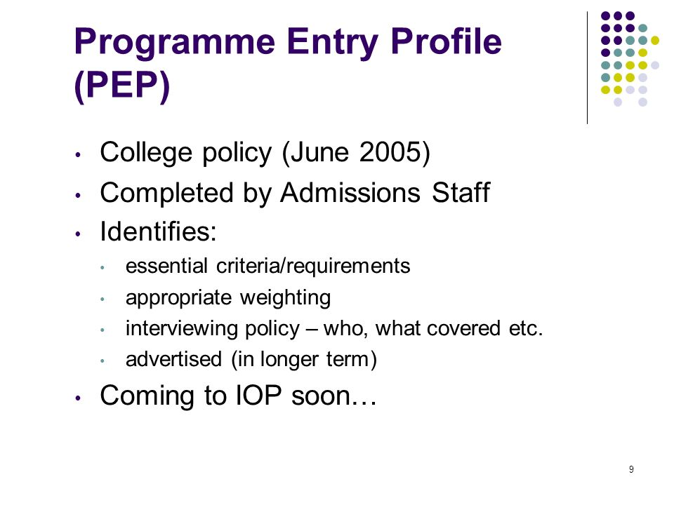 9 Programme Entry Profile (PEP) College policy (June 2005) Completed by Admissions Staff Identifies: essential criteria/requirements appropriate weigh
