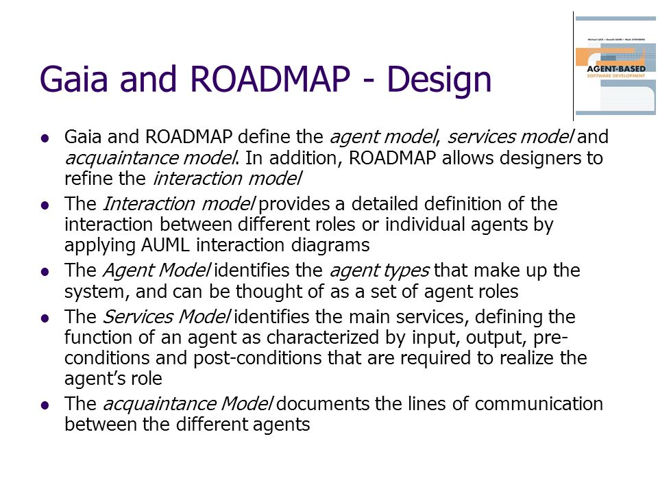 Gaia and ROADMAP - Design Gaia and ROADMAP define the agent model, services model and acquaintance model. In addition, ROADMAP allows designers to ref