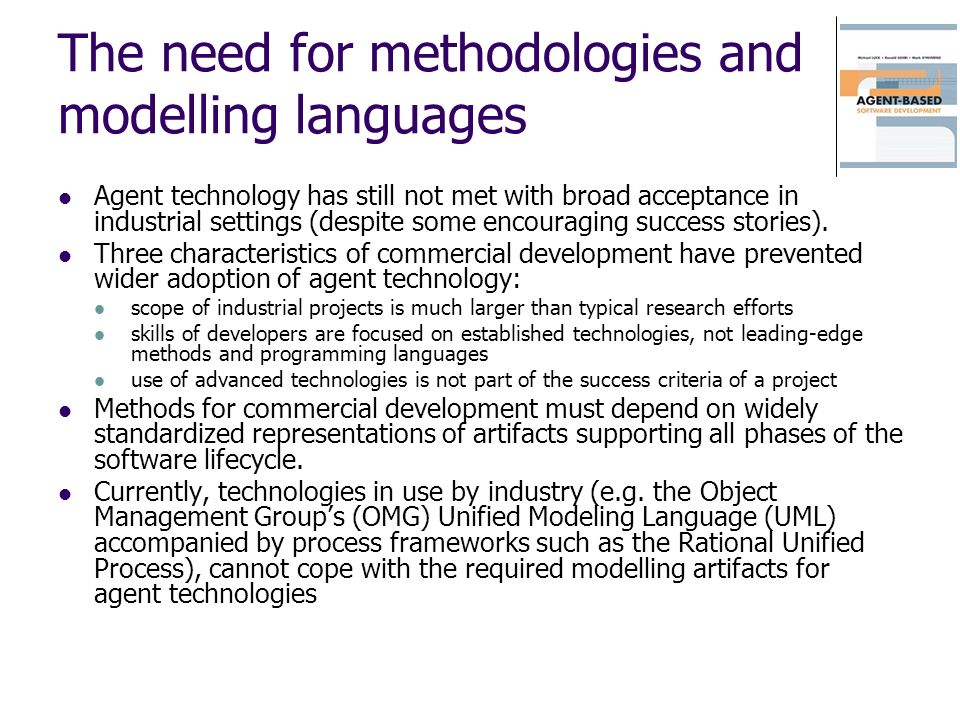 The need for methodologies and modelling languages Agent technology has still not met with broad acceptance in industrial settings (despite some encou