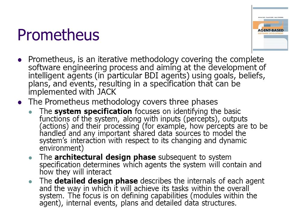 Prometheus Prometheus, is an iterative methodology covering the complete software engineering process and aiming at the development of intelligent age