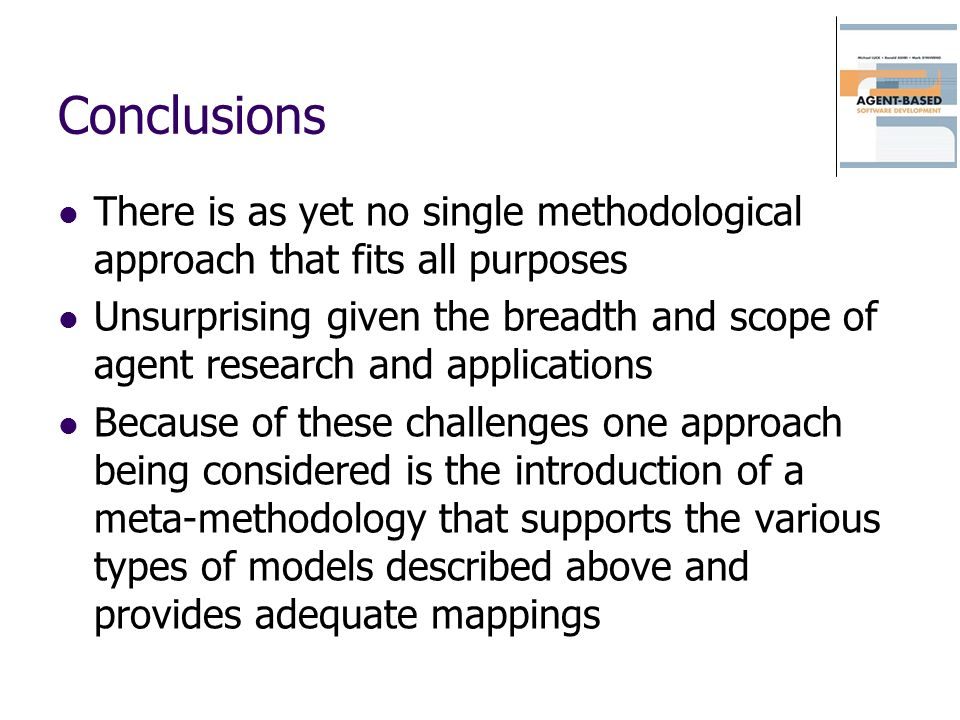 Conclusions There is as yet no single methodological approach that fits all purposes Unsurprising given the breadth and scope of agent research and ap