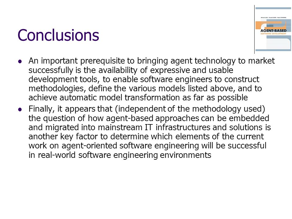 Conclusions An important prerequisite to bringing agent technology to market successfully is the availability of expressive and usable development too