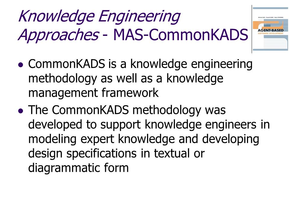 Knowledge Engineering Approaches - MAS-CommonKADS CommonKADS is a knowledge engineering methodology as well as a knowledge management framework The Co