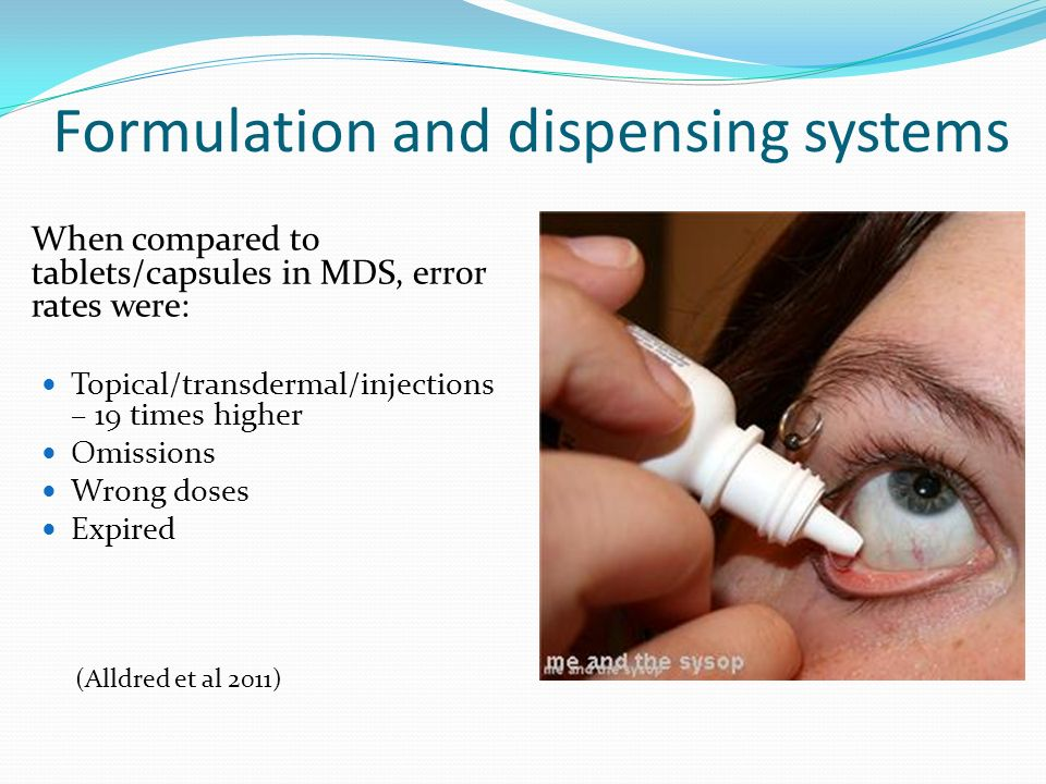Formulation and dispensing systems When compared to tablets/capsules in MDS, error rates were: Topical/transdermal/injections – 19 times higher Omissi