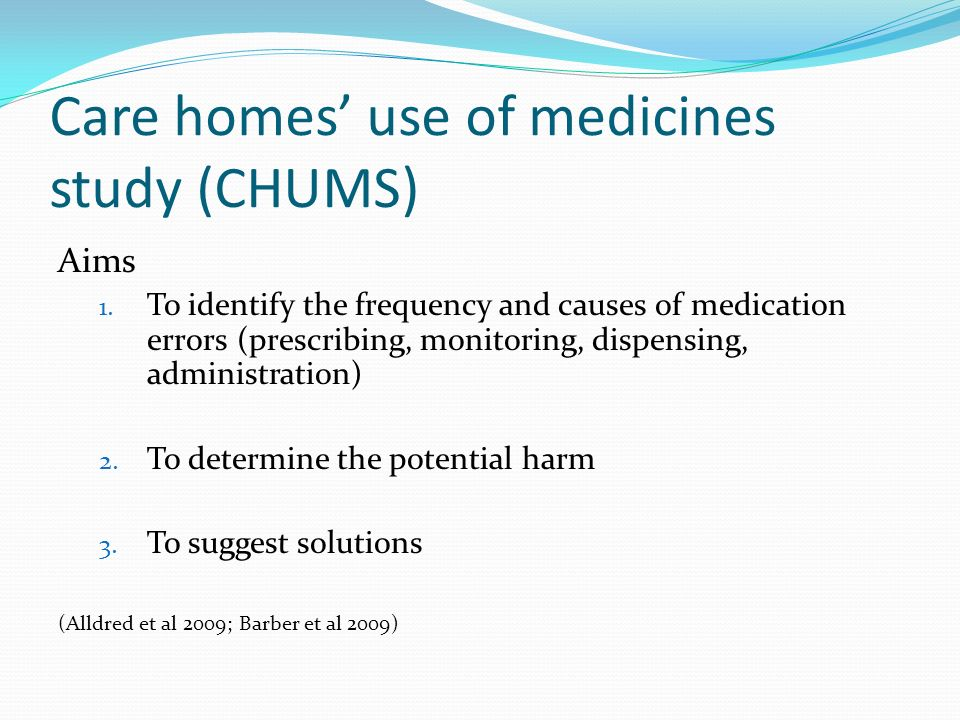 Care homes use of medicines study (CHUMS) Aims 1. To identify the frequency and causes of medication errors (prescribing, monitoring, dispensing, admi