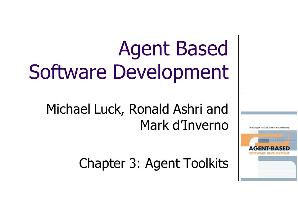 Agent Based Software Development Michael Luck, Ronald Ashri and Mark dInverno Chapter 3: Agent Toolkits