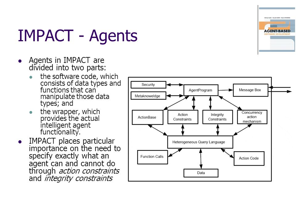 IMPACT - Agents Agents in IMPACT are divided into two parts: the software code, which consists of data types and functions that can manipulate those d