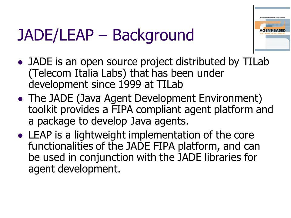 JADE/LEAP – Background JADE is an open source project distributed by TILab (Telecom Italia Labs) that has been under development since 1999 at TILab T