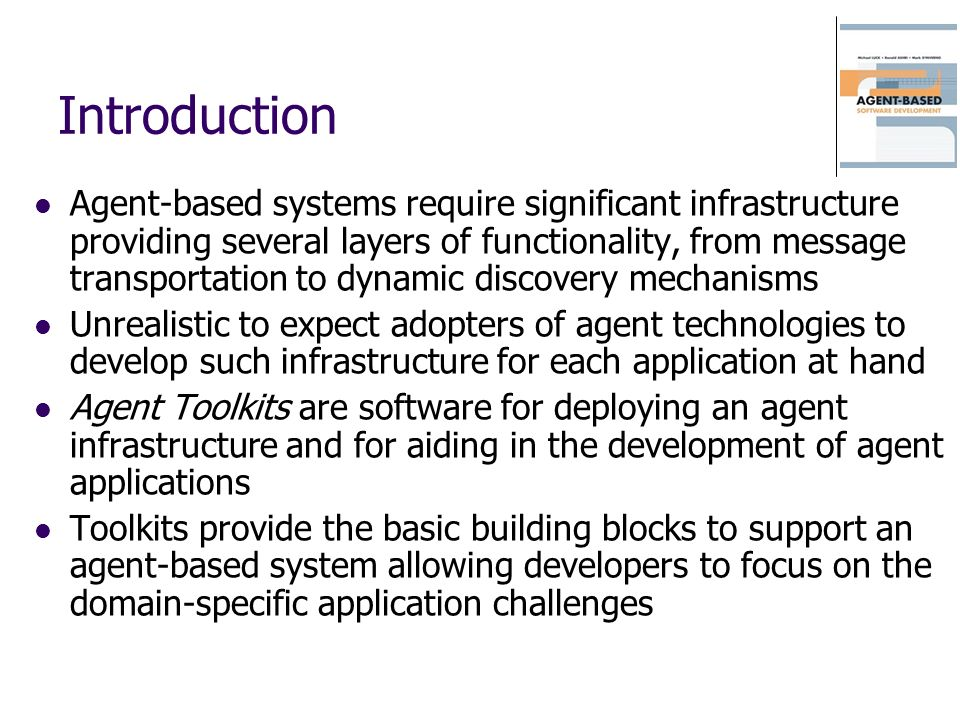 Introduction Agent-based systems require significant infrastructure providing several layers of functionality, from message transportation to dynamic