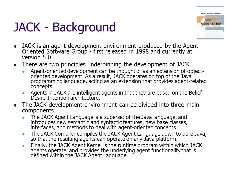 JACK - Background JACK is an agent development environment produced by the Agent Oriented Software Group - first released in 1998 and currently at ver
