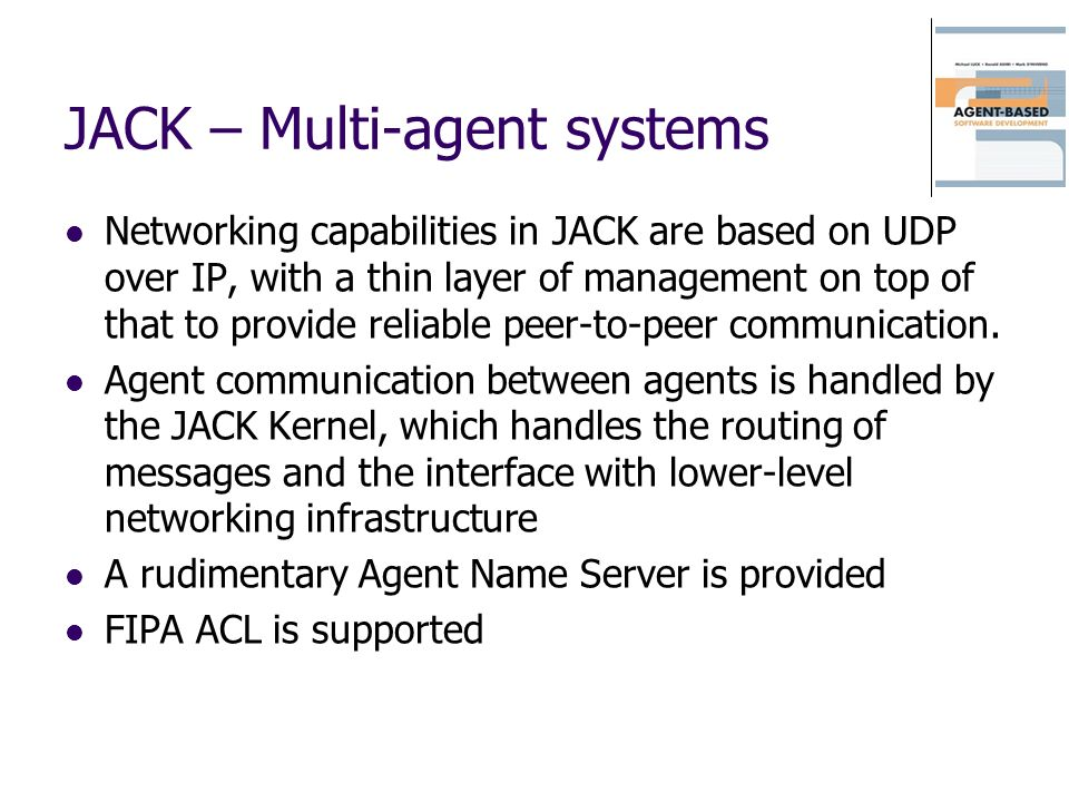 JACK – Multi-agent systems Networking capabilities in JACK are based on UDP over IP, with a thin layer of management on top of that to provide reliabl