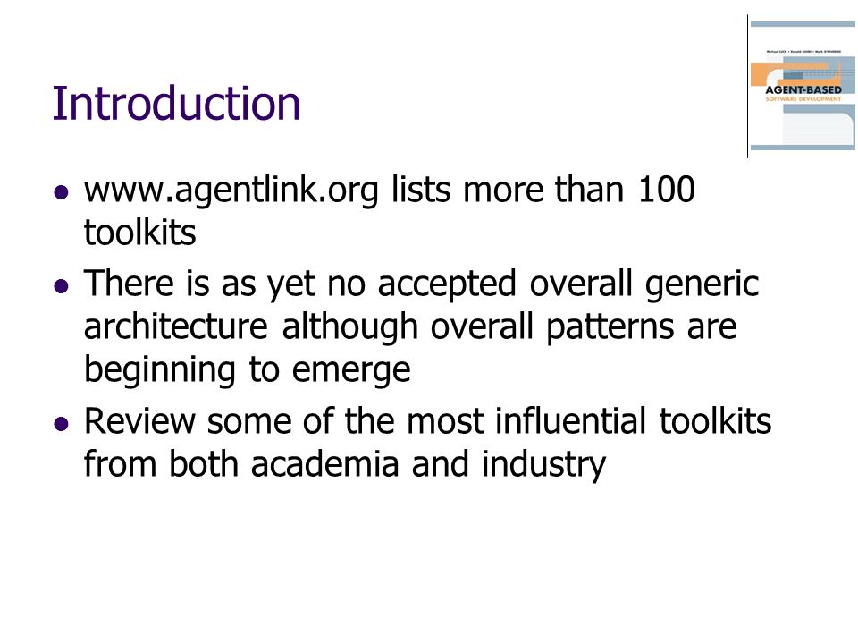 Introduction www.agentlink.org lists more than 100 toolkits There is as yet no accepted overall generic architecture although overall patterns are beg