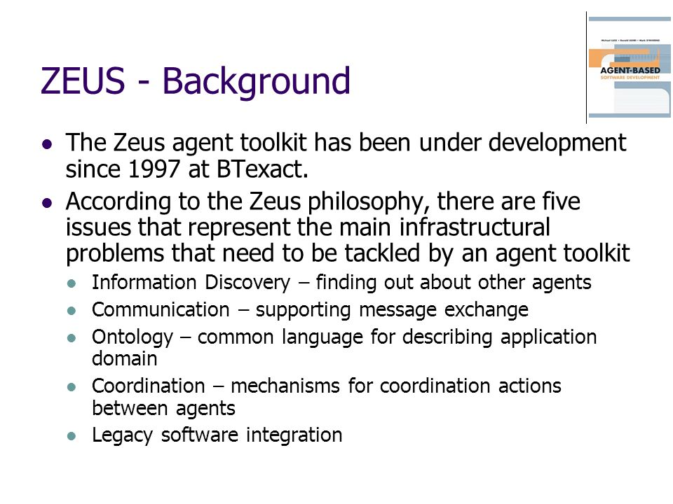 ZEUS - Background The Zeus agent toolkit has been under development since 1997 at BTexact. According to the Zeus philosophy, there are five issues tha