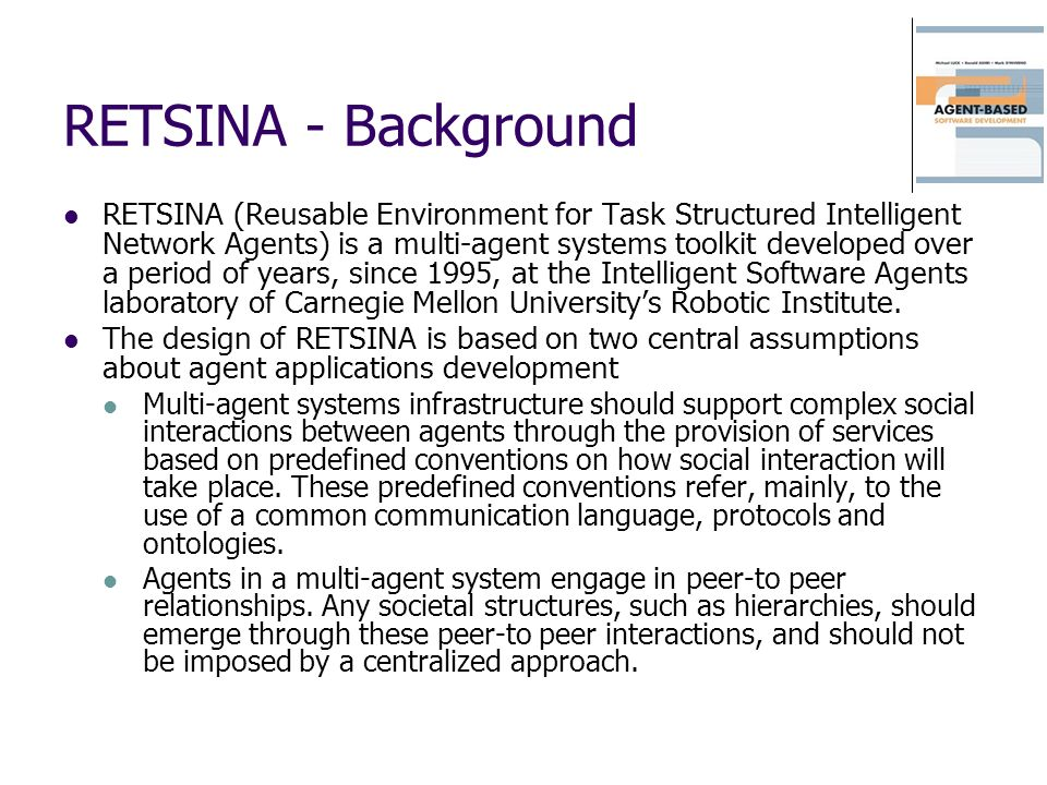 RETSINA – Agents I An agent in RETSINA is understood, in abstract terms, as a standalone survivable piece of code with communicative and intelligent behavior.