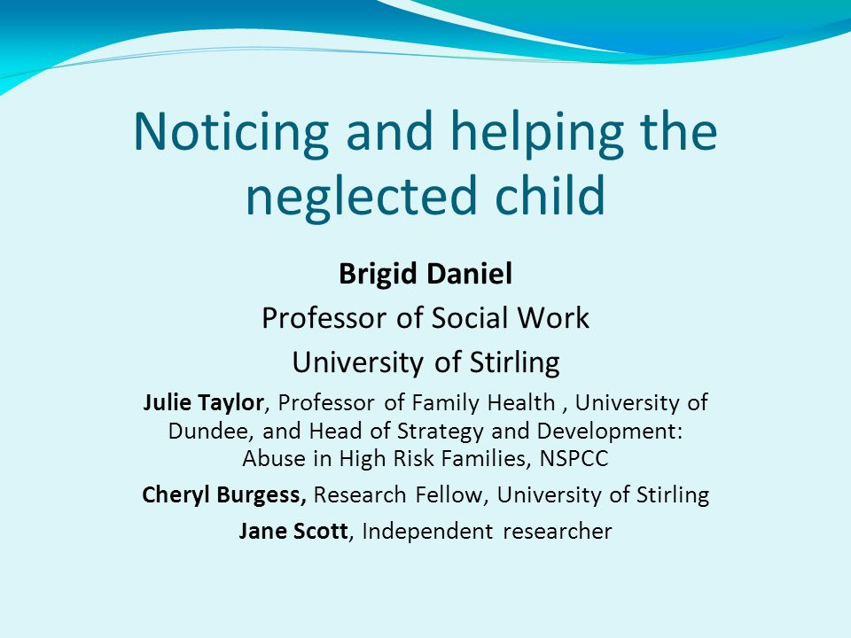 Noticing and helping the neglected child Brigid Daniel Professor of Social Work University of Stirling Julie Taylor, Professor of Family Health, Unive
