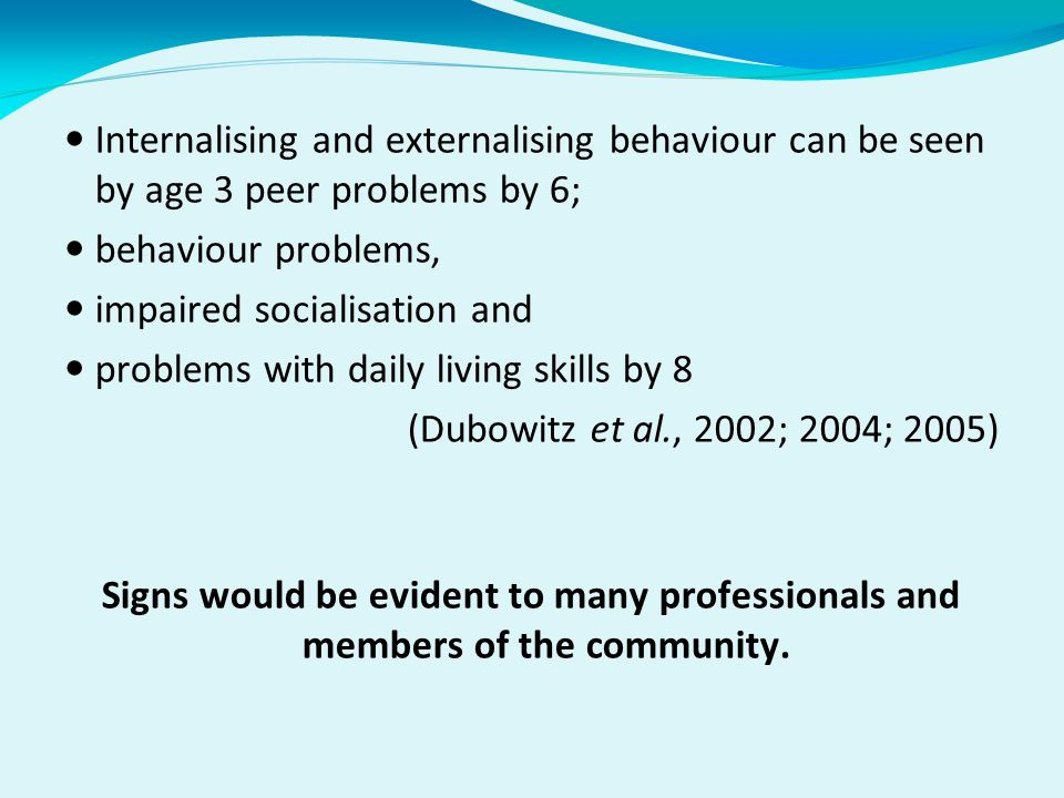 Internalising and externalising behaviour can be seen by age 3 peer problems by 6; behaviour problems, impaired socialisation and problems with daily