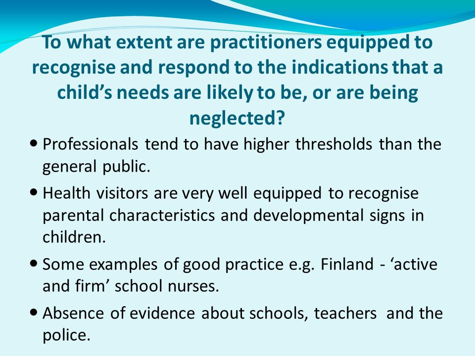 To what extent are practitioners equipped to recognise and respond to the indications that a childs needs are likely to be, or are being neglected.