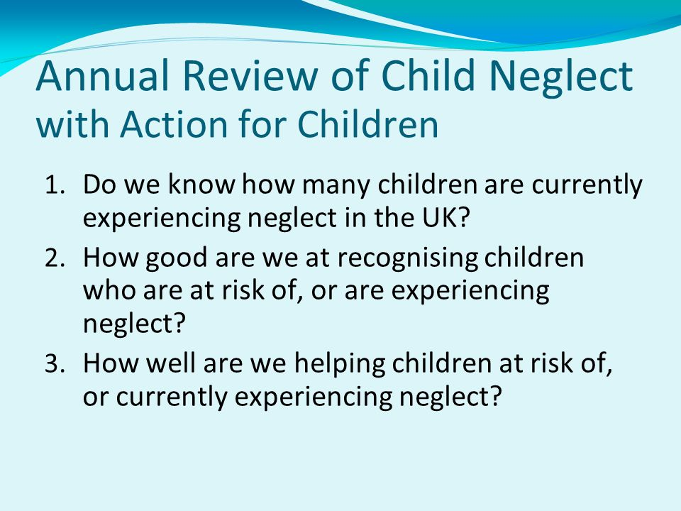 Annual Review of Child Neglect with Action for Children 1. Do we know how many children are currently experiencing neglect in the UK? 2. How good are