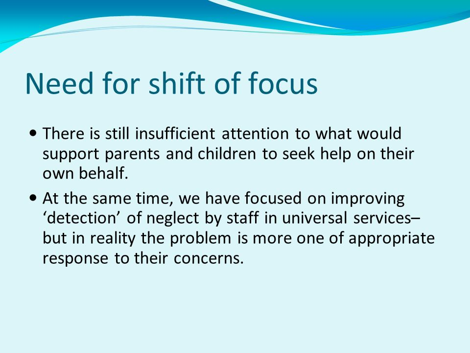 Need for shift of focus There is still insufficient attention to what would support parents and children to seek help on their own behalf.