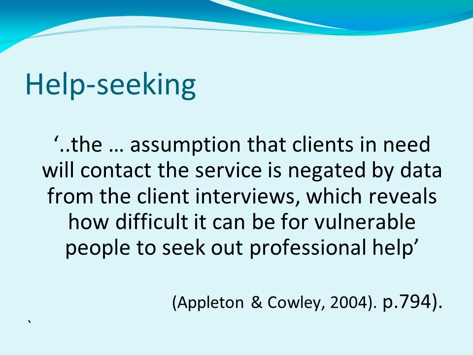 Help-seeking..the … assumption that clients in need will contact the service is negated by data from the client interviews, which reveals how difficult it can be for vulnerable people to seek out professional help (Appleton & Cowley, 2004).