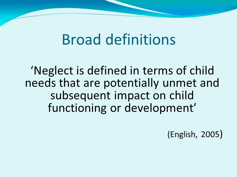 Broad definitions Neglect is defined in terms of child needs that are potentially unmet and subsequent impact on child functioning or development (English, 2005 )