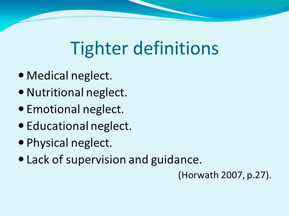 Tighter definitions Medical neglect. Nutritional neglect. Emotional neglect. Educational neglect. Physical neglect. Lack of supervision and guidance.