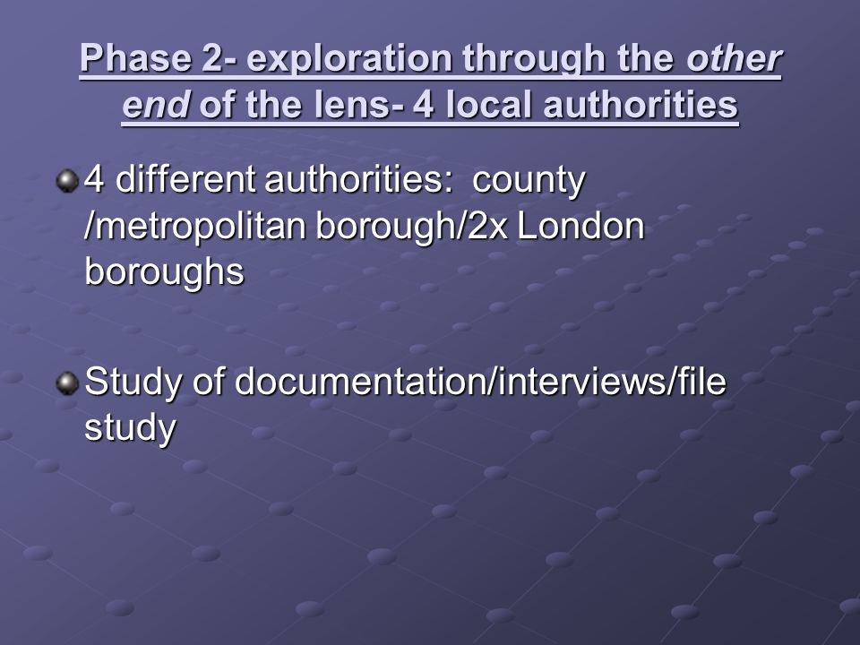 Phase 2- exploration through the other end of the lens- 4 local authorities 4 different authorities: county /metropolitan borough/2x London boroughs Study of documentation/interviews/file study