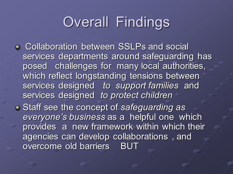 Overall Findings Collaboration between SSLPs and social services departments around safeguarding has posed challenges for many local authorities, which reflect longstanding tensions between services designed to support families and services designed to protect children Collaboration between SSLPs and social services departments around safeguarding has posed challenges for many local authorities, which reflect longstanding tensions between services designed to support families and services designed to protect children Staff see the concept of safeguarding as everyones business as a helpful one which provides a new framework within which their agencies can develop collaborations, and overcome old barriers BUT