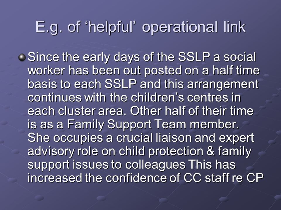 E.g. of helpful operational link Since the early days of the SSLP a social worker has been out posted on a half time basis to each SSLP and this arran