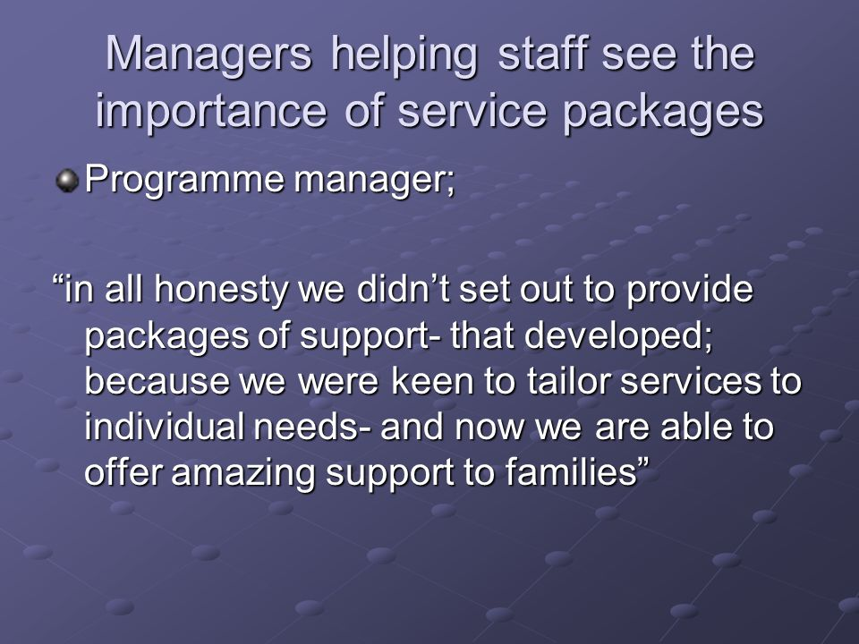 Managers helping staff see the importance of service packages Programme manager; in all honesty we didnt set out to provide packages of support- that developed; because we were keen to tailor services to individual needs- and now we are able to offer amazing support to families