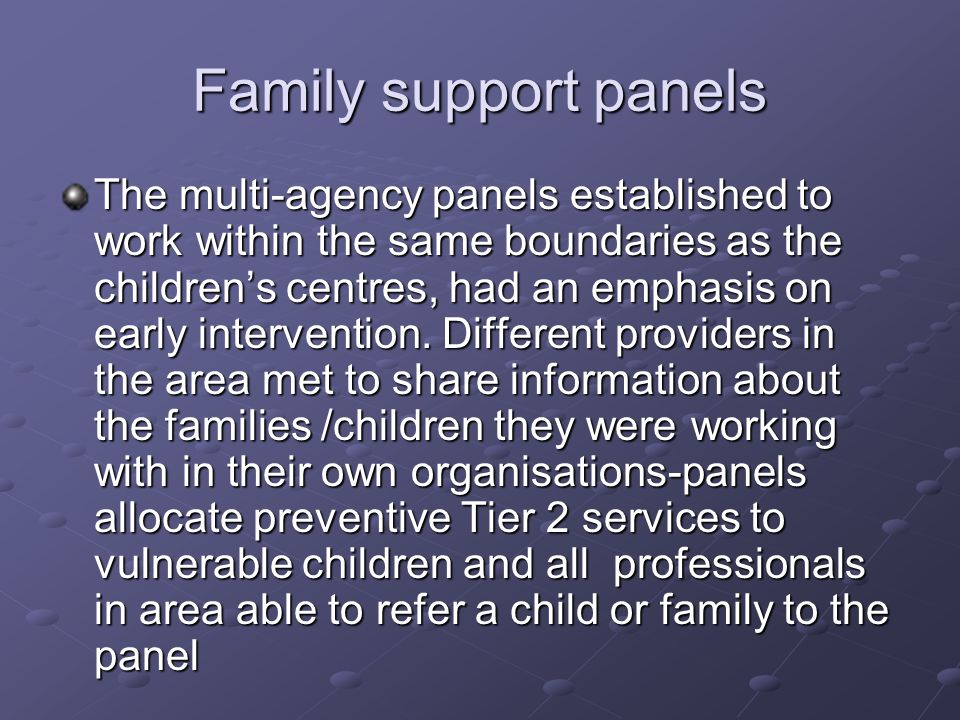 Family support panels The multi-agency panels established to work within the same boundaries as the childrens centres, had an emphasis on early intervention.