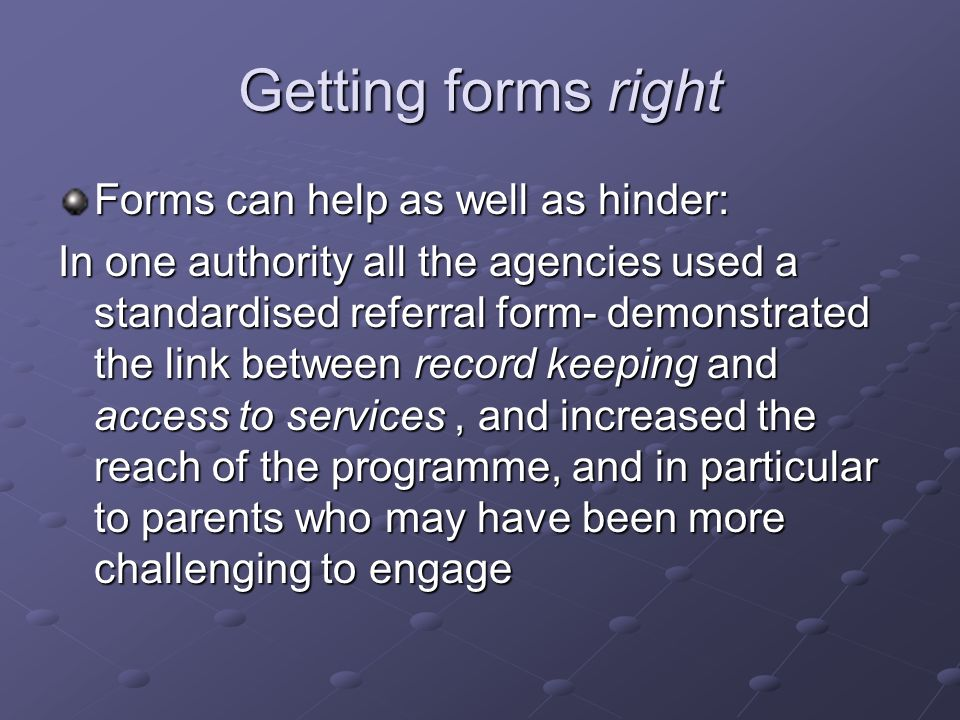 Getting forms right Forms can help as well as hinder: In one authority all the agencies used a standardised referral form- demonstrated the link between record keeping and access to services, and increased the reach of the programme, and in particular to parents who may have been more challenging to engage