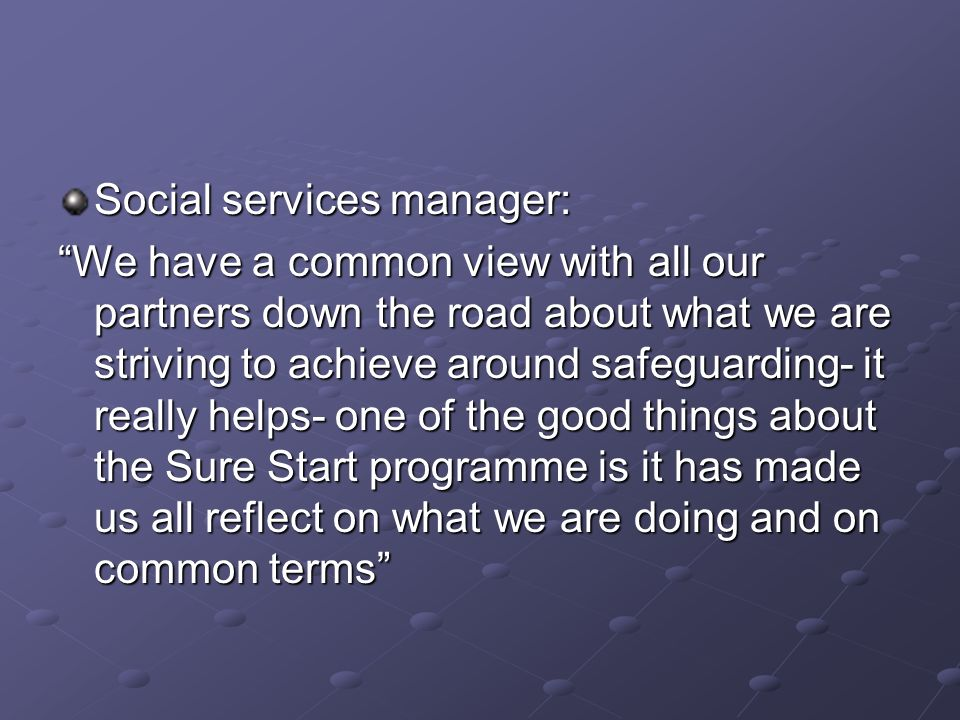 Social services manager: We have a common view with all our partners down the road about what we are striving to achieve around safeguarding- it really helps- one of the good things about the Sure Start programme is it has made us all reflect on what we are doing and on common terms