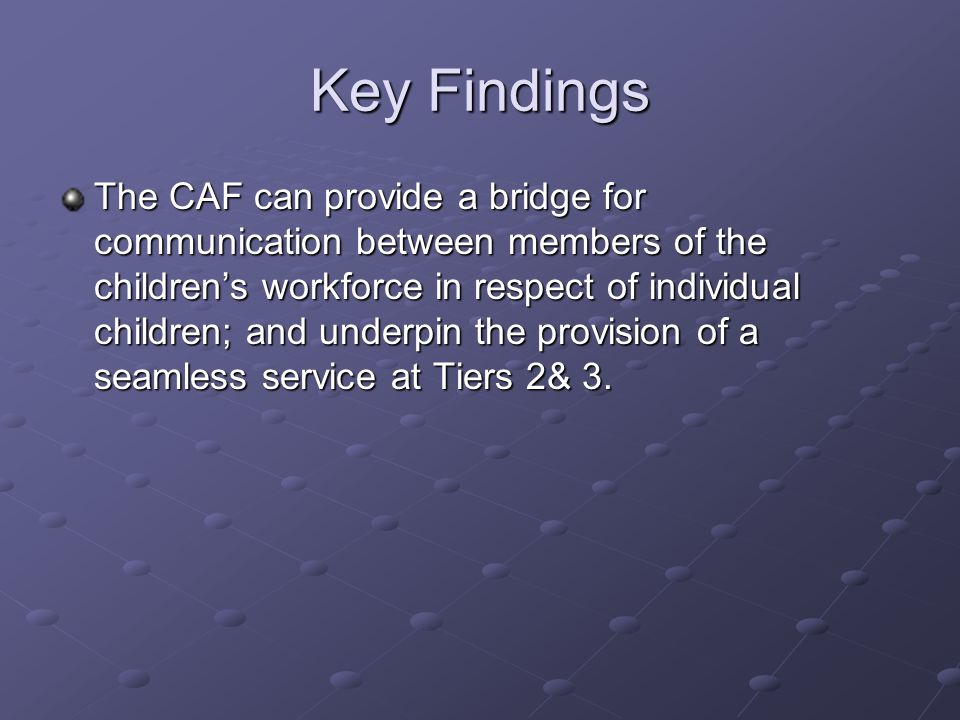 Key Findings The CAF can provide a bridge for communication between members of the childrens workforce in respect of individual children; and underpin the provision of a seamless service at Tiers 2& 3.