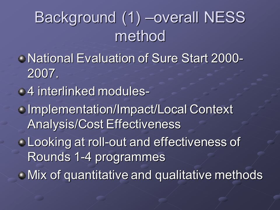 Background (1) –overall NESS method National Evaluation of Sure Start 2000- 2007.